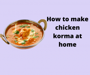How to make chicken korma at home