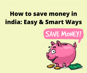 How to save money in india: Easy & Smart Ways to Save Money in India